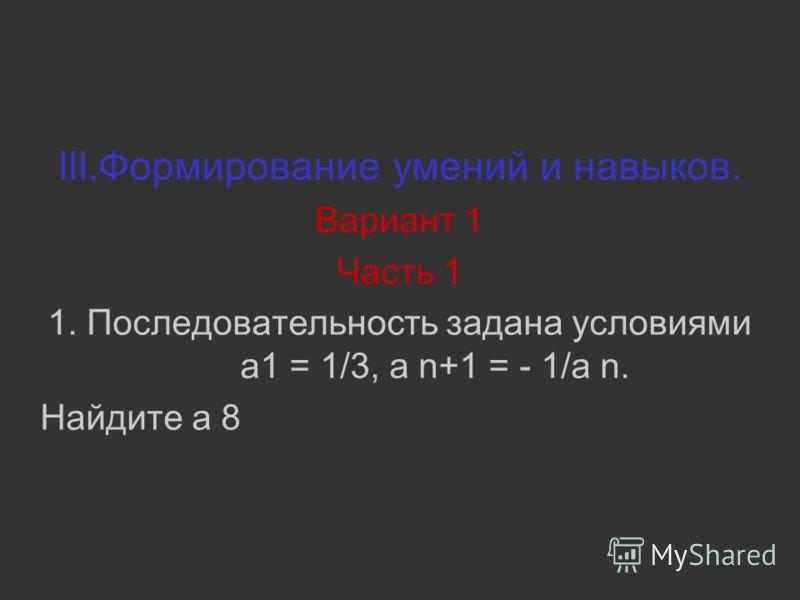 III.Формирование умений и навыков. Вариант 1 Часть 1 1. Последовательность задана условиями a1 = 1/3, a n+1 = - 1/a n. Найдите a 8