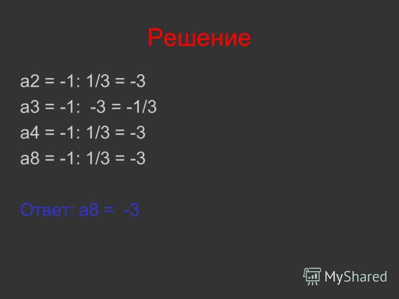 Решение a2 = -1: 1/3 = -3 a3 = -1: -3 = -1/3 a4 = -1: 1/3 = -3 a8 = -1: 1/3 = -3 Ответ: a8 = -3
