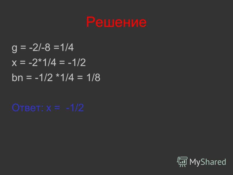 Решение g = -2/-8 =1/4 x = -2*1/4 = -1/2 bn = -1/2 *1/4 = 1/8 Ответ: x = -1/2