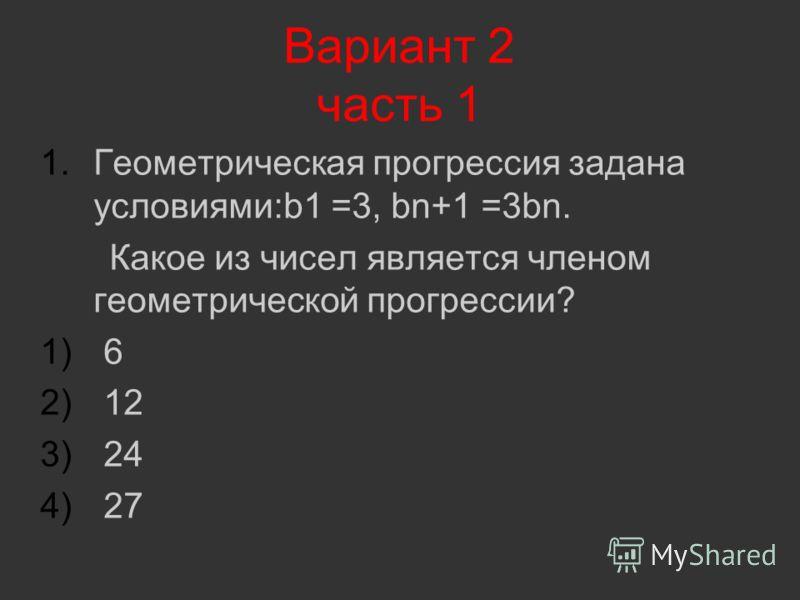 Вариант 2 часть 1 1.Геометрическая прогрессия задана условиями:b1 =3, bn+1 =3bn. Какое из чисел является членом геометрической прогрессии? 1) 6 2) 12 3) 24 4) 27