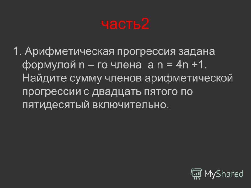 часть2 1. Арифметическая прогрессия задана формулой n – го члена a n = 4n +1. Найдите сумму членов арифметической прогрессии с двадцать пятого по пятидесятый включительно.