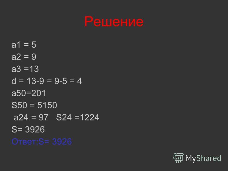Решение a1 = 5 a2 = 9 a3 =13 d = 13-9 = 9-5 = 4 a50=201 S50 = 5150 a24 = 97 S24 =1224 S= 3926 Ответ:S= 3926