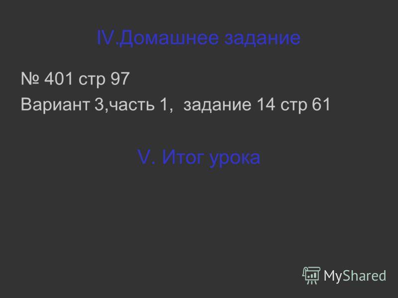 IV.Домашнее задание 401 стр 97 Вариант 3,часть 1, задание 14 стр 61 V. Итог урока