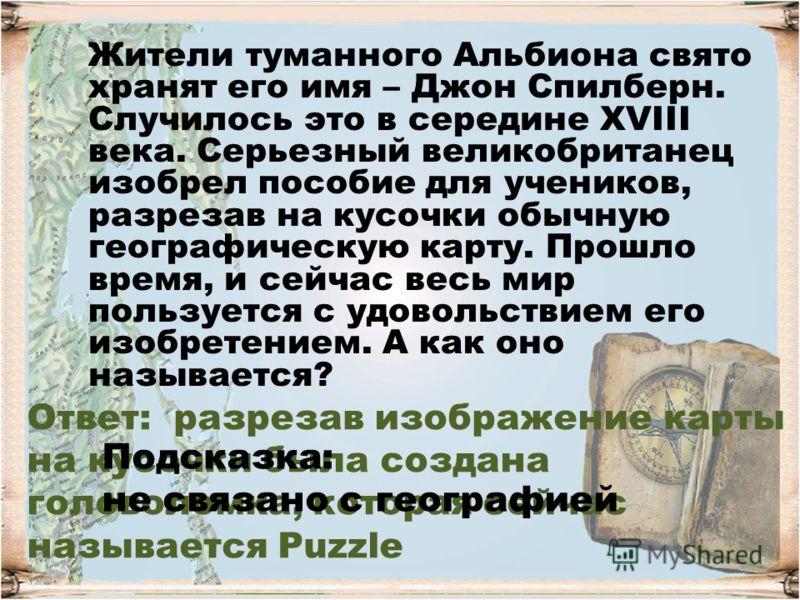 Ответ: разрезав изображение карты на кусочки была создана головоломка, которая сейчас называется Puzzle Жители туманного Альбиона свято хранят его имя – Джон Спилберн. Случилось это в середине XVIII века. Серьезный великобританец изобрел пособие для