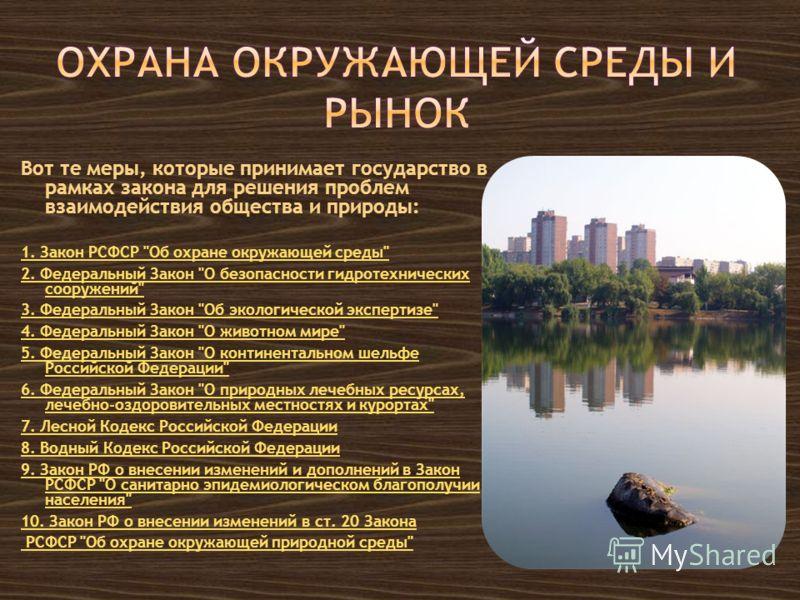 Вот те меры, которые принимает государство в рамках закона для решения проблем взаимодействия общества и природы: 1. Закон РСФСР