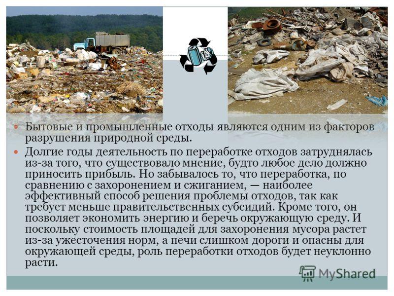 Бытовые и промышленные отходы являются одним из факторов разрушения природной среды. Долгие годы деятельность по переработке отходов затруднялась из-за того, что существовало мнение, будто любое дело должно приносить прибыль. Но забывалось то, что пе