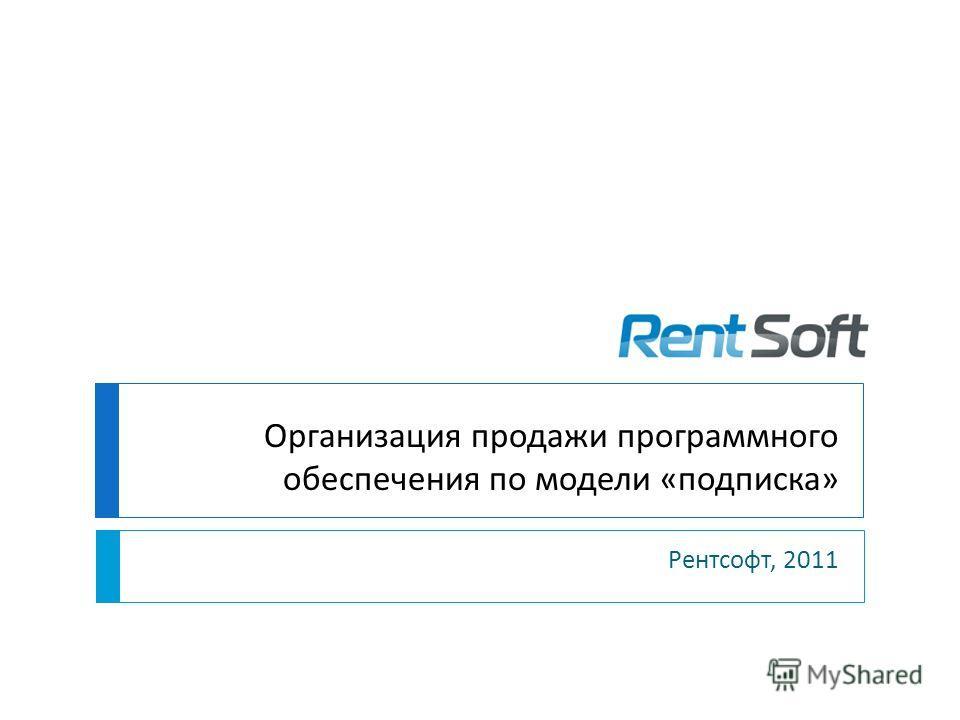 Организация продажи программного обеспечения по модели «подписка» Рентсофт, 2011