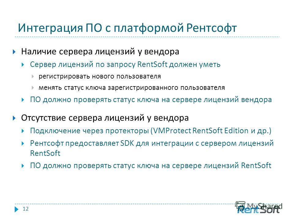 Интеграция ПО с платформой Рентсофт 12 Наличие сервера лицензий у вендора Сервер лицензий по запросу RentSoft должен уметь регистрировать нового пользователя менять статус ключа зарегистрированного пользователя ПО должно проверять статус ключа на сер
