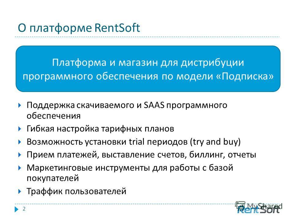 О платформе RentSoft Поддержка скачиваемого и SAAS программного обеспечения Гибкая настройка тарифных планов Возможность установки trial периодов (try and buy) Прием платежей, выставление счетов, биллинг, отчеты Маркетинговые инструменты для работы с