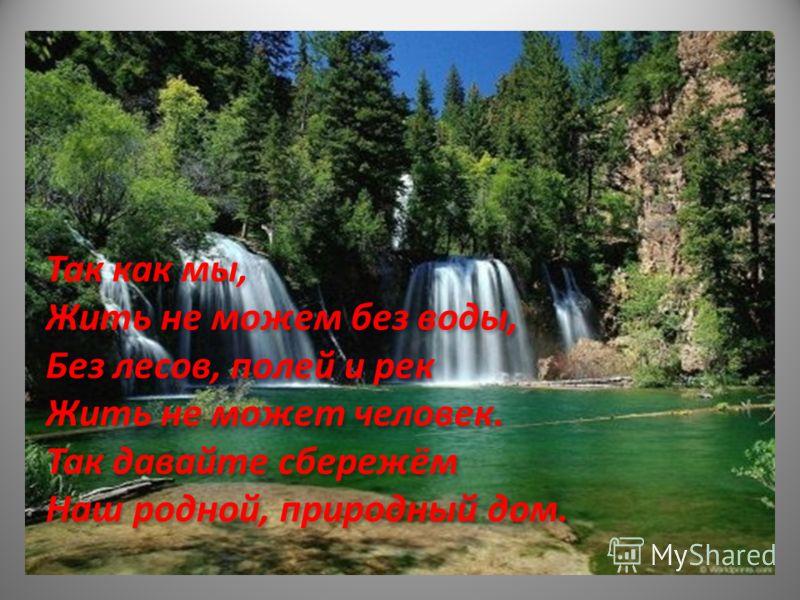 Так как мы, Жить не можем без воды, Без лесов, полей и рек Жить не может человек. Так давайте сбережём Наш родной, природный дом. Так как мы, Жить не можем без воды, Без лесов, полей и рек Жить не может человек. Так давайте сбережём Наш родной, приро