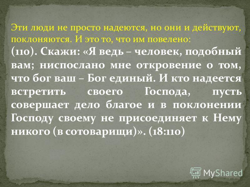 Эти люди не просто надеются, но они и действуют, поклоняются. И это то, что им повелено: (110). Скажи: «Я ведь – человек, подобный вам; ниспослано мне откровение о том, что бог ваш – Бог единый. И кто надеется встретить своего Господа, пусть совершае