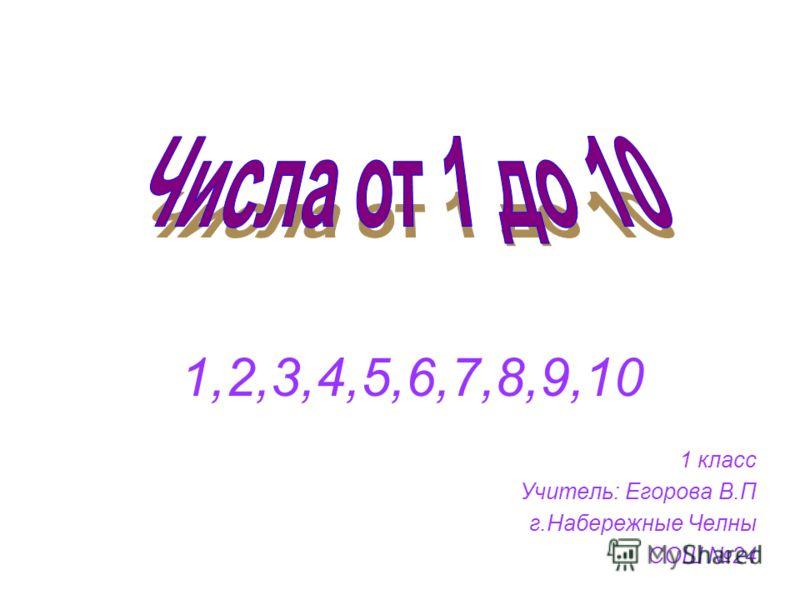 1,2,3,4,5,6,7,8,9,10 1 класс Учитель: Егорова В.П г.Набережные Челны СОШ 24