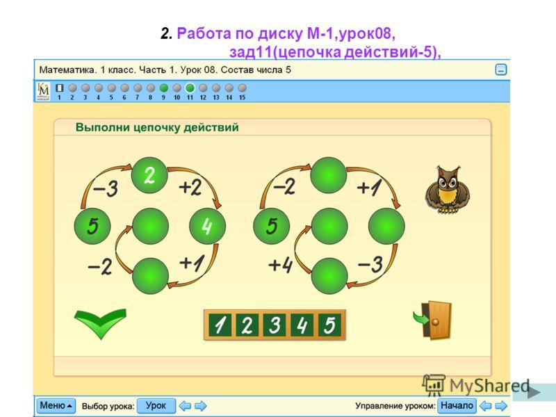 2. Работа по диску М-1,урок08, зад11(цепочка действий-5),