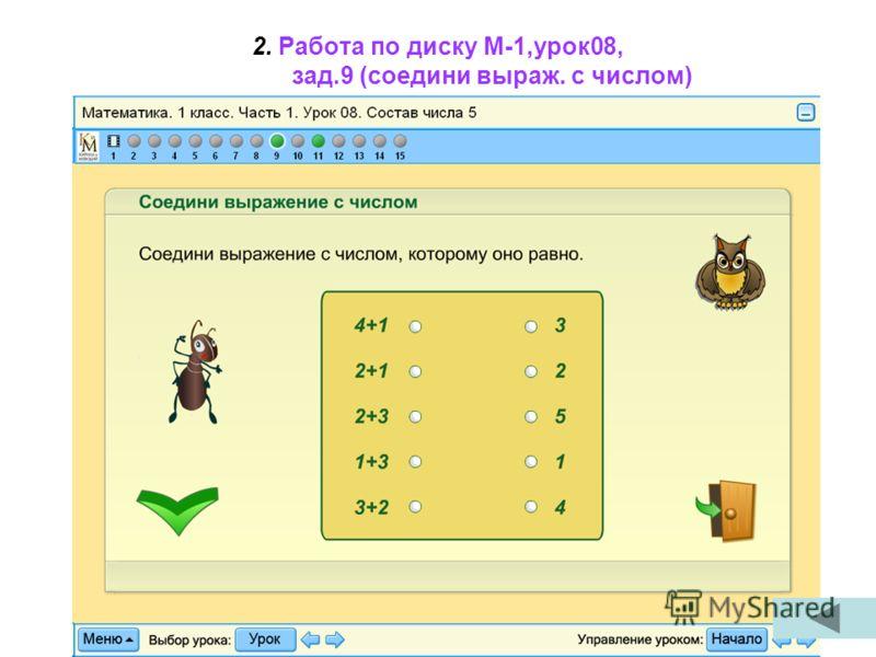 2. Работа по диску М-1,урок08, зад.9 (соедини выраж. с числом)