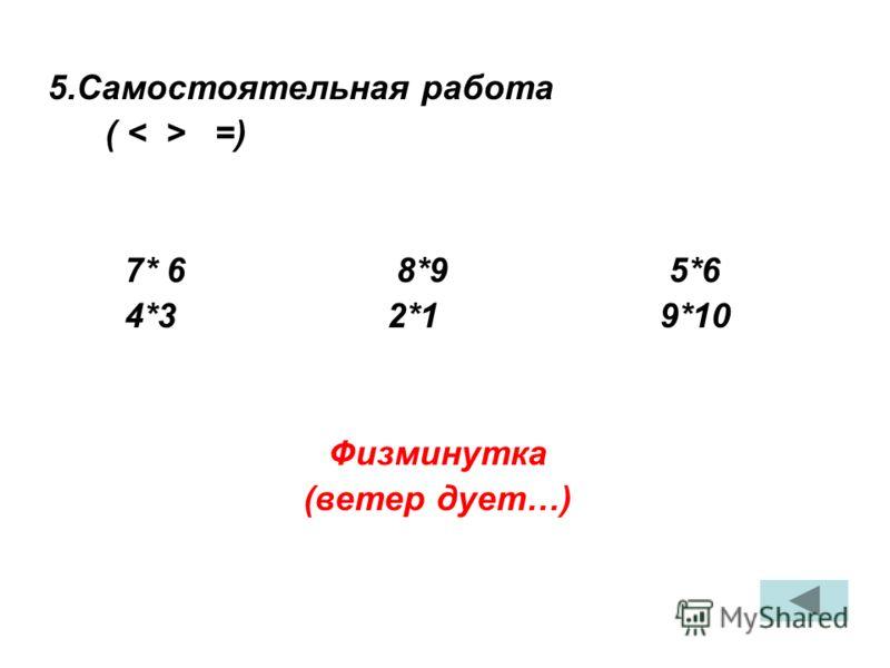5.Самостоятельная работа ( =) 7* 6 8*9 5*6 4*3 2*1 9*10 Физминутка (ветер дует…)