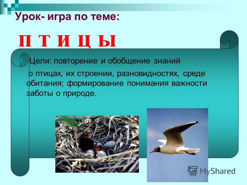 Урок- игра по теме: п т и ц ы Цели: повторение и обобщение знаний о птицах, их строении, разновидностях, среде обитания; формирование понимания важности заботы о природе.
