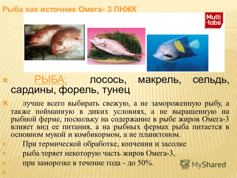 РЫБА: лосось, макрель, сельдь, сардины, форель, тунец лучше всего выбирать свежую, а не замороженную рыбу, а также пойманную в диких условиях, а не выращенную на рыбной ферме, поскольку на содержание в рыбе жиров Омега-3 влияет вид ее питания, а на р