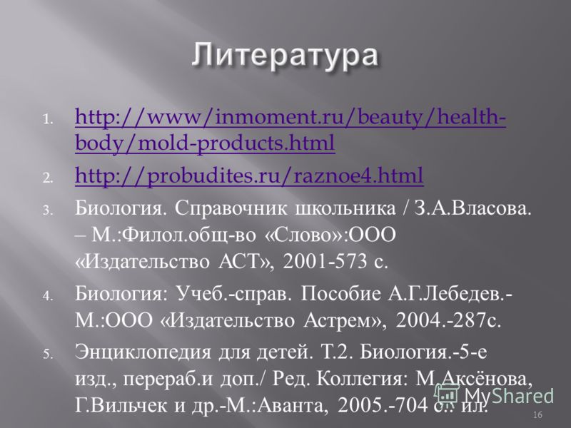 1. http://www/inmoment.ru/beauty/health- body/mold-products.html http://www/inmoment.ru/beauty/health- body/mold-products.html 2. http://probudites.ru/raznoe4.html http://probudites.ru/raznoe4.html 3. Биология. Справочник школьника / З. А. Власова. –