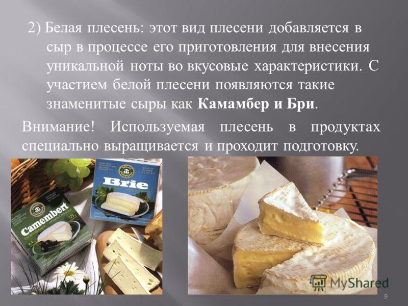 2) Белая плесень : этот вид плесени добавляется в сыр в процессе его приготовления для внесения уникальной ноты во вкусовые характеристики. С участием белой плесени появляются такие знаменитые сыры как Камамбер и Бри. Внимание ! Используемая плесень