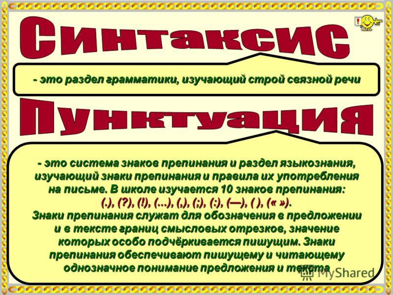 - это раздел грамматики, изучающий строй связной речи - это система знаков препинания и раздел языкознания, изучающий знаки препинания и правила их употребления на письме. В школе изучается 10 знаков препинания: (.), (?), (!), (...), (,), (;), (:), (