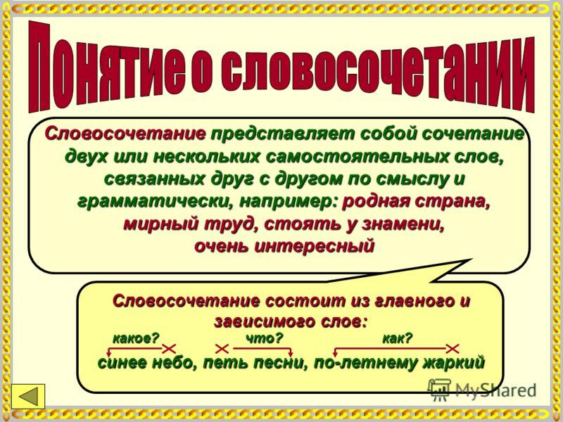 Словосочетание представляет собой сочетание двух или нескольких самостоятельных слов, связанных друг с другом по смыслу и грамматически, например: родная страна, мирный труд, стоять у знамени, очень интересный Словосочетание состоит из главного и зав