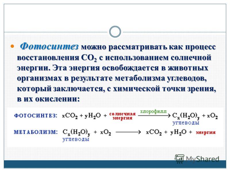 Фотосинтез можно рассматривать как процесс восстановления СО 2 с использованием солнечной энергии. Эта энергия освобождается в животных организмах в результате метаболизма углеводов, который заключается, с химической точки зрения, в их окислении: