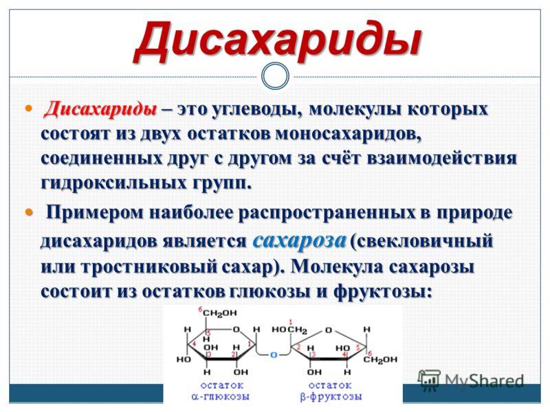 Дисахариды Дисахариды – это углеводы, молекулы которых состоят из двух остатков моносахаридов, соединенных друг с другом за счёт взаимодействия гидроксильных групп. Примером наиболее распространенных в природе дисахаридов является сахароза (свеклович