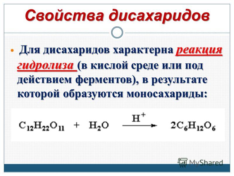 Свойства дисахаридов Для дисахаридов характерна реакция гидролиза (в кислой среде или под действием ферментов), в результате которой образуются моносахариды: