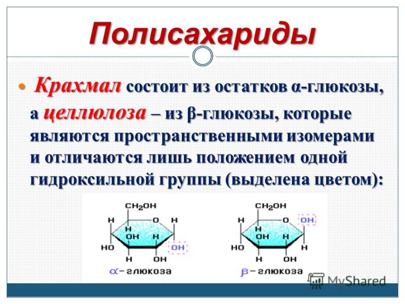 Полисахариды Крахмал состоит из остатков α-глюкозы, а целлюлоза – из β-глюкозы, которые являются пространственными изомерами и отличаются лишь положением одной гидроксильной группы (выделена цветом): Крахмал состоит из остатков α-глюкозы, а целлюлоза