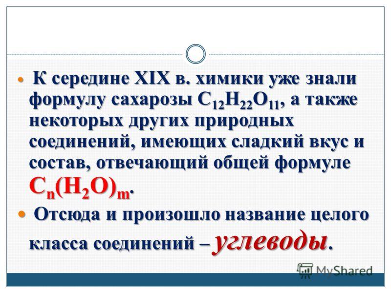 К середине XIX в. химики уже знали формулу сахарозы C 12 H 22 O 11, а также некоторых других природных соединений, имеющих сладкий вкус и состав, отвечающий общей формуле C n (H 2 O) m. К середине XIX в. химики уже знали формулу сахарозы C 12 H 22 O