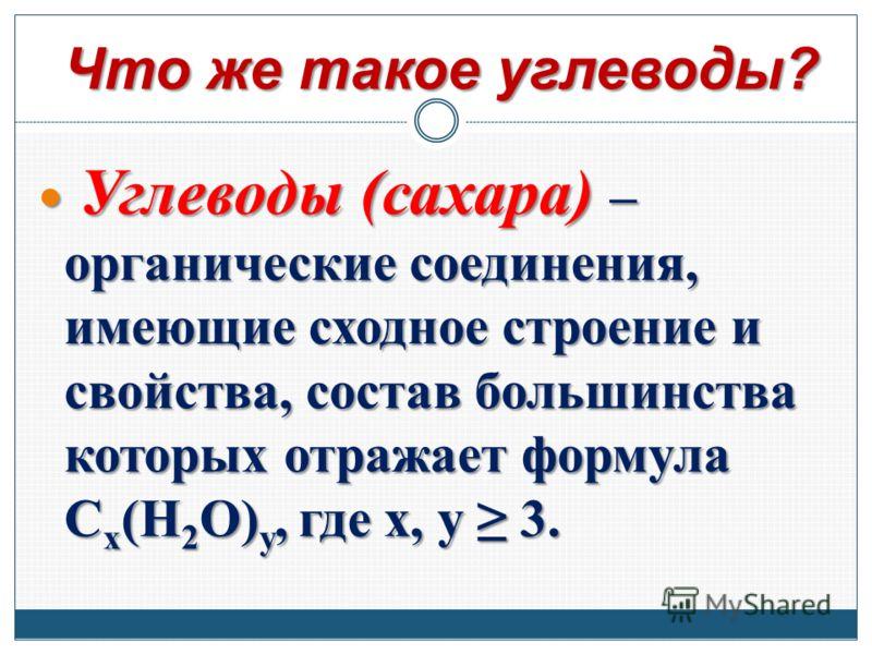 Что же такое углеводы? Углеводы (сахара) – органические соединения, имеющие сходное строение и свойства, состав большинства которых отражает формула C x (H 2 O) y, где x, y 3. Углеводы (сахара) – органические соединения, имеющие сходное строение и св