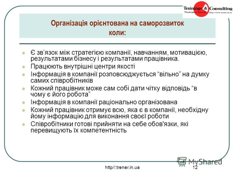 http//:trener.in.ua 12 Організація орієнтована на саморозвиток коли: Є звязок між стратегією компанії, навчанням, мотивацією, результатами бізнесу і результатами працівника. Працюють внутрішні центри якості Інформація в компанії розповсюджується віль
