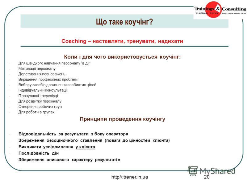 http//:trener.in.ua 20 Що таке коучінг? Coaching – наставляти, тренувати, надихати Коли і для чого використовується коучінг: - Для швидкого навчання персоналу в дії - Мотивації персоналу - Делегування повноважень - Вирішення професійних проблем - Виб