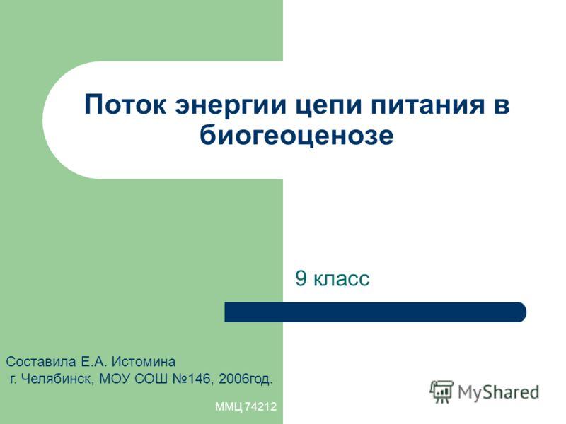 ММЦ 74212 Поток энергии цепи питания в биогеоценозе 9 класс Составила Е.А. Истомина г. Челябинск, МОУ СОШ 146, 2006год.