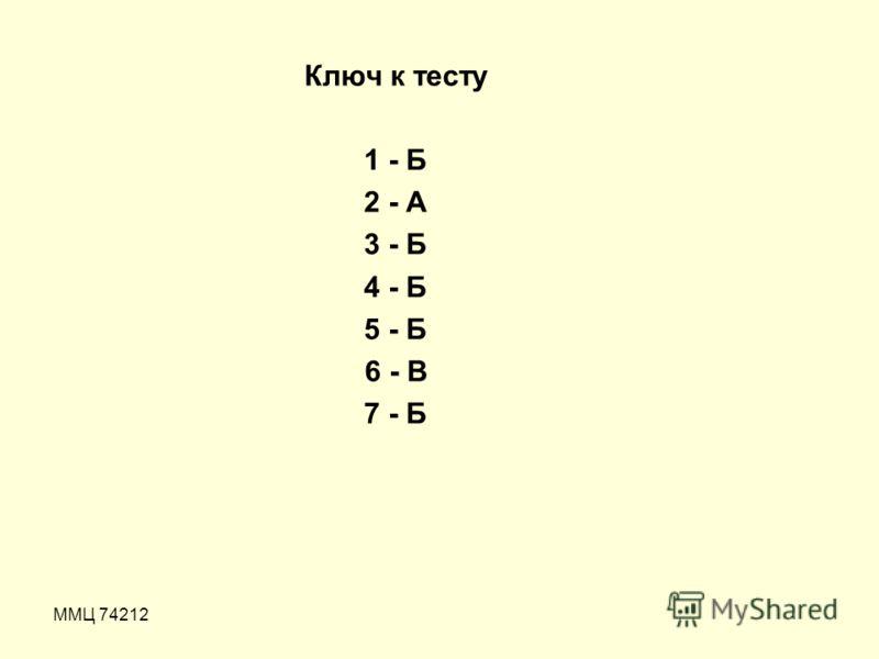 ММЦ 74212 Ключ к тесту 1 - Б 2 - А 3 - Б 4 - Б 5 - Б 6 - В 7 - Б