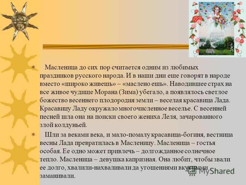 На эту пору приходится на Руси самый веселый народный праздник – Масленица, совпадающая с так называемой «сырной неделей». Масленица для русских – все равно, что карнавал для итальянцев, да и первоначальный смысл праздников один и тот же: ведь в пере