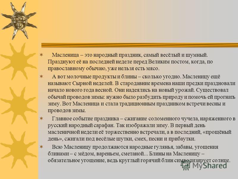 Масленица до сих пор считается одним из любимых праздников русского народа. И в наши дни еще говорят в народе вместо «широко живешь» – «маслено ешь». Наводившее страх на все живое чудище Морана (Зима) убегало, а появлялось светлое божество весеннего