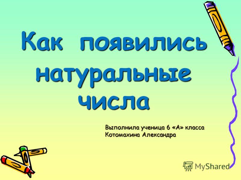 Как появились натуральные числа Выполнила ученица 6 «А» класса Котомахина Александра
