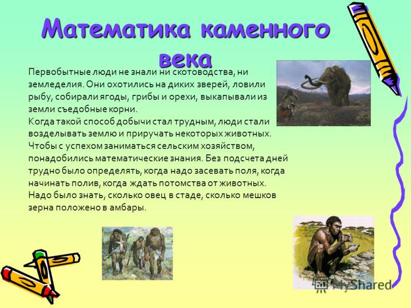 Математика каменного века Первобытные люди не знали ни скотоводства, ни земледелия. Они охотились на диких зверей, ловили рыбу, собирали ягоды, грибы и орехи, выкапывали из земли съедобные корни. Когда такой способ добычи стал трудным, люди стали воз