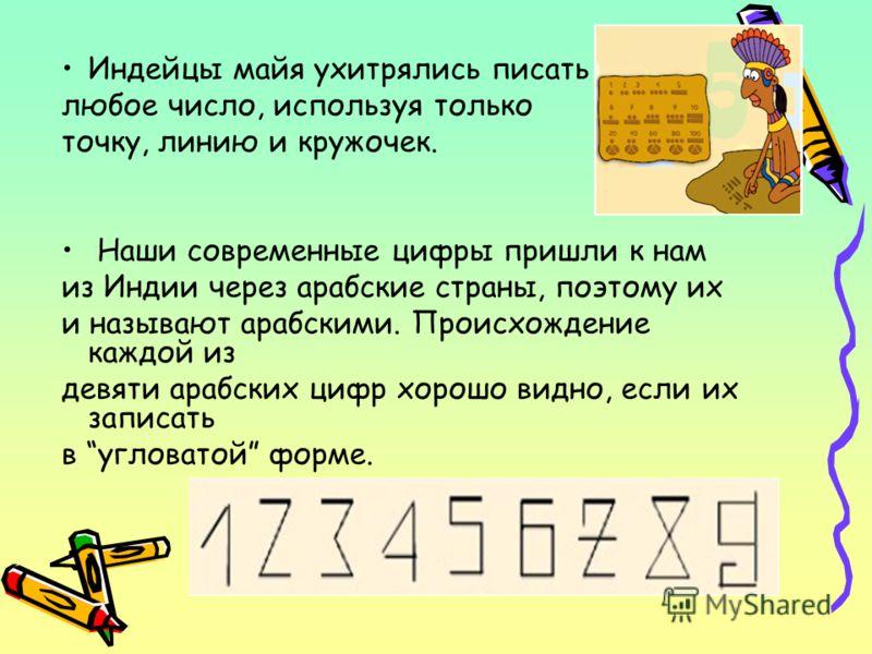 Индейцы майя ухитрялись писать любое число, используя только точку, линию и кружочек. Наши современные цифры пришли к нам из Индии через арабские страны, поэтому их и называют арабскими. Происхождение каждой из девяти арабских цифр хорошо видно, если