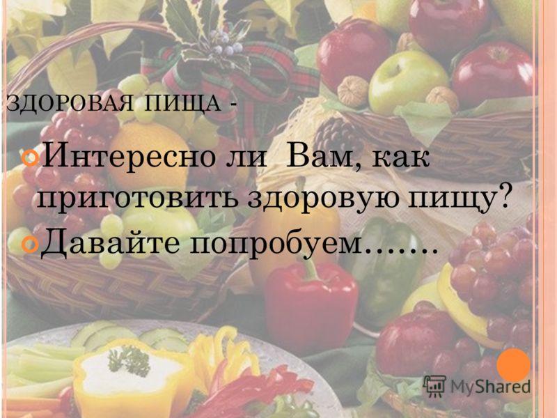 ЗДОРОВАЯ ПИЩА - Интересно ли Вам, как приготовить здоровую пищу? Давайте попробуем…….