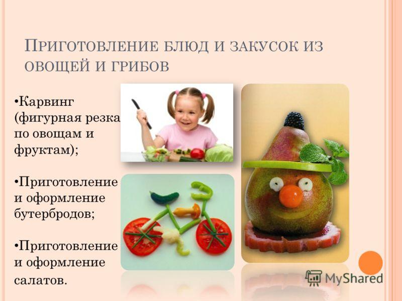 П РИГОТОВЛЕНИЕ БЛЮД И ЗАКУСОК ИЗ ОВОЩЕЙ И ГРИБОВ Карвинг (фигурная резка по овощам и фруктам); Приготовление и оформление бутербродов; Приготовление и оформление салатов.