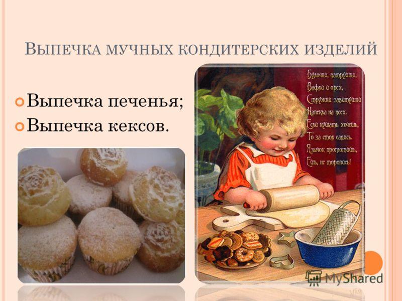 В ЫПЕЧКА МУЧНЫХ КОНДИТЕРСКИХ ИЗДЕЛИЙ Выпечка печенья; Выпечка кексов.