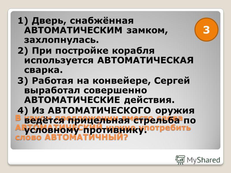 В каком предложении вместо слова АВТОМАТИЧЕСКИЙ нужно употребить слово АВТОМАТИЧНЫЙ? 1) Дверь, снабжённая АВТОМАТИЧЕСКИМ замком, захлопнулась. 2) При постройке корабля используется АВТОМАТИЧЕСКАЯ сварка. 3) Работая на конвейере, Сергей выработал сове