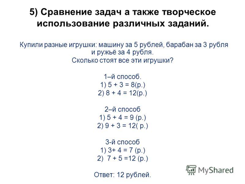 5) Сравнение задач а также творческое использование различных заданий. Купили разные игрушки: машину за 5 рублей, барабан за 3 рубля и ружьё за 4 рубля. Сколько стоят все эти игрушки? 1–й способ. 1) 5 + 3 = 8(р.) 2) 8 + 4 = 12(р.) 2–й способ 1) 5 + 4