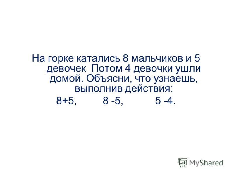 На горке катались 8 мальчиков и 5 девочек Потом 4 девочки ушли домой. Объясни, что узнаешь, выполнив действия: 8+5, 8 -5, 5 -4.
