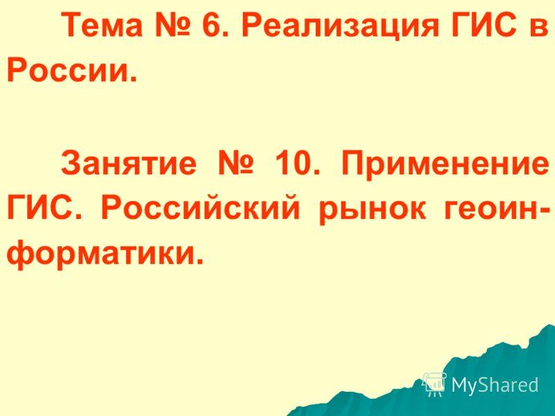Тема 6. Реализация ГИС в России. Занятие 10. Применение ГИС. Российский рынок геоин- форматики.