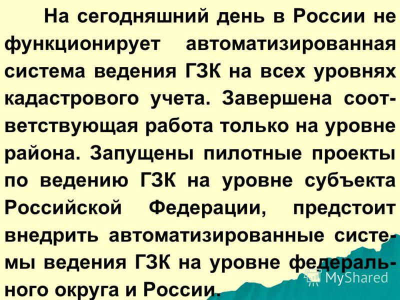 На сегодняшний день в России не функционирует автоматизированная система ведения ГЗК на всех уровнях кадастрового учета. Завершена соот- ветствующая работа только на уровне района. Запущены пилотные проекты по ведению ГЗК на уровне субъекта Российско