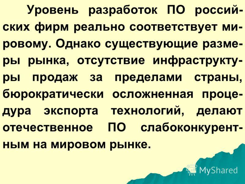 Уровень разработок ПО россий- ских фирм реально соответствует ми- ровому. Однако существующие разме- ры рынка, отсутствие инфраструкту- ры продаж за пределами страны, бюрократически осложненная проце- дура экспорта технологий, делают отечественное ПО