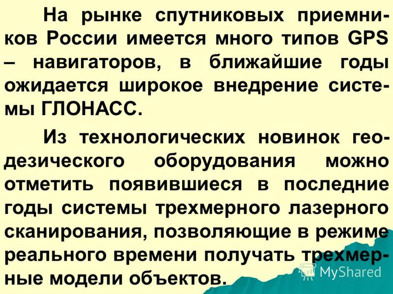 На рынке спутниковых приемни- ков России имеется много типов GPS – навигаторов, в ближайшие годы ожидается широкое внедрение систе- мы ГЛОНАСС. Из технологических новинок гео- дезического оборудования можно отметить появившиеся в последние годы систе